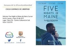 Semana de la Afrocolombianidad  CICLO CAMINOS DE LIBERTAD  Película: Five Night in Maine de Maris Curran Fecha: Jueves, mayo 25 de 2017 Lugar: Sala 218 – Centro Cultural de Cali Hora: 5:00 PM