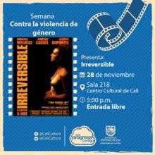 Semana contra la violencia de género Película: Irreversible de Gaspar Noé Año: 2002 - Martes, noviembre 28 de 2017 - Sala 218 – Centro Cultural de Cali